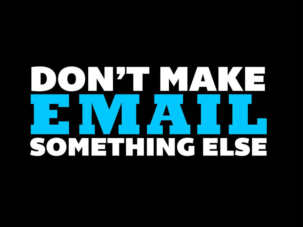 DON'T MAKE EMAIL SOMETHING ELSE