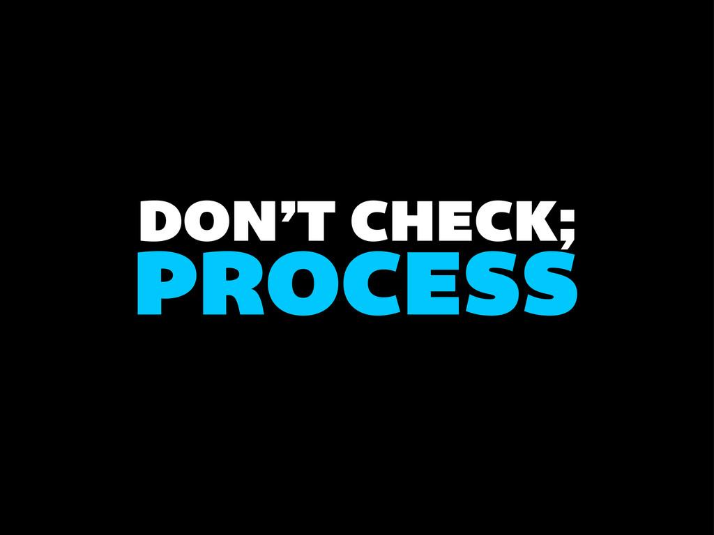 DON'T CHECK; PROCESS