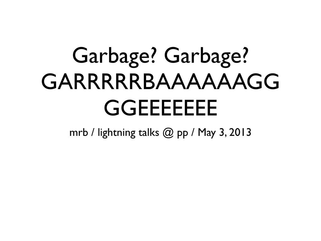 Garbage? Garbage? GARRRRRBAAAAAAGG GGEEEEEEE mr...