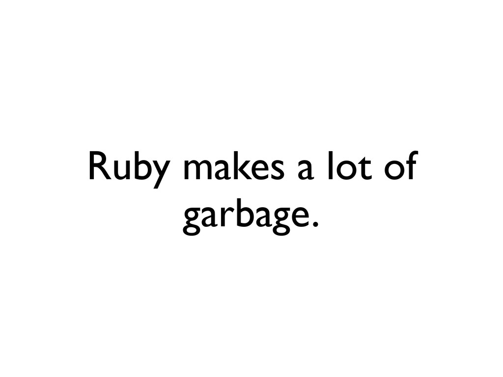 Ruby makes a lot of garbage.