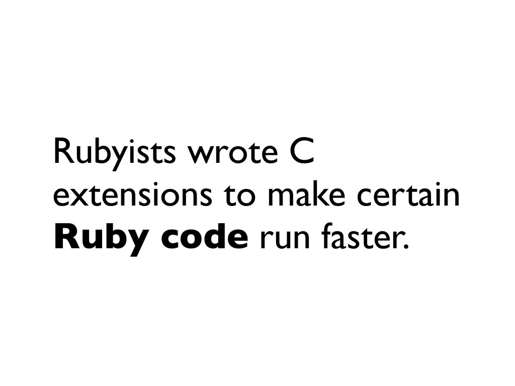 Rubyists wrote C extensions to make certain Rub...