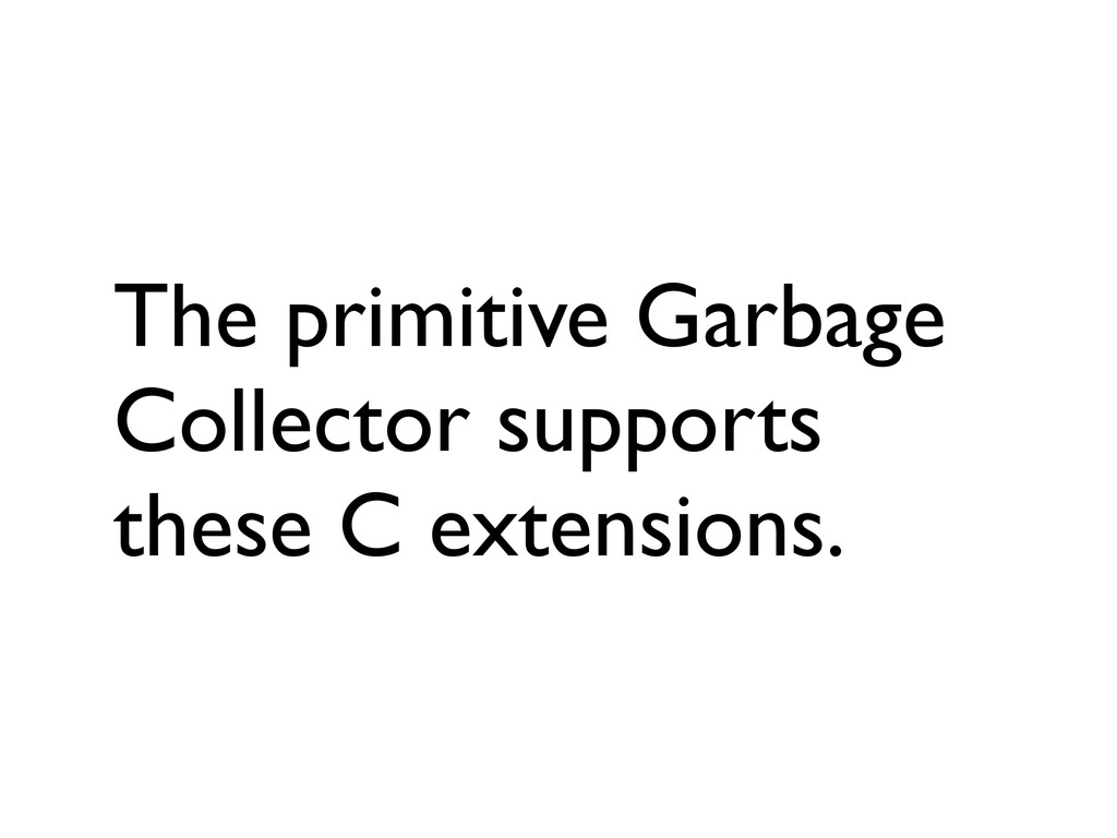 The primitive Garbage Collector supports these ...