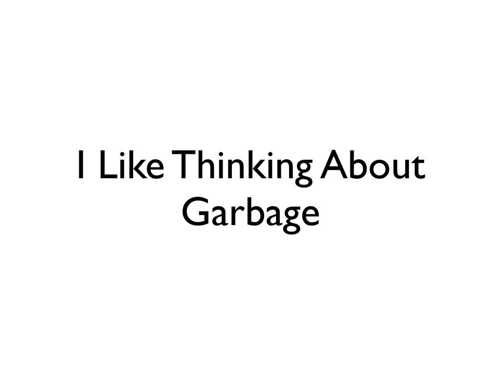 I Like Thinking About Garbage