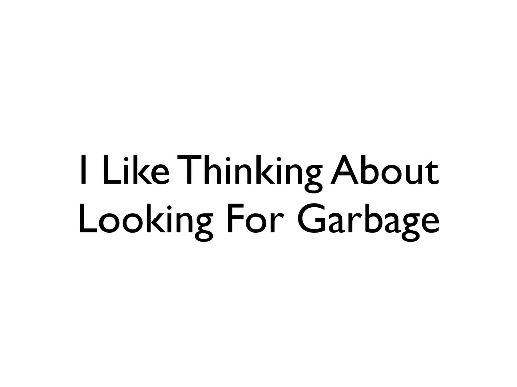 I Like Thinking About Looking For Garbage