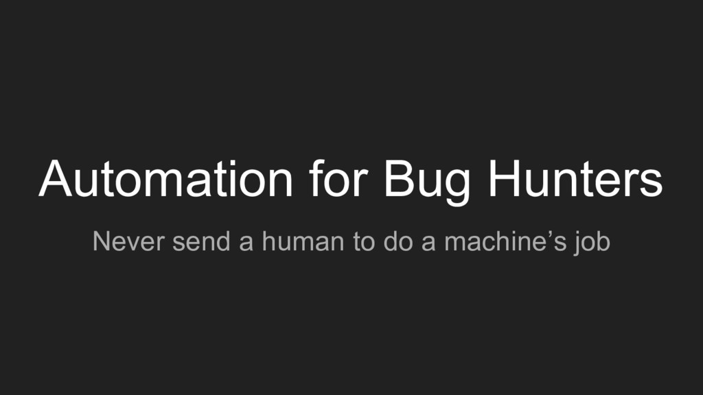 Automation for Bug Hunters Never send a human t...