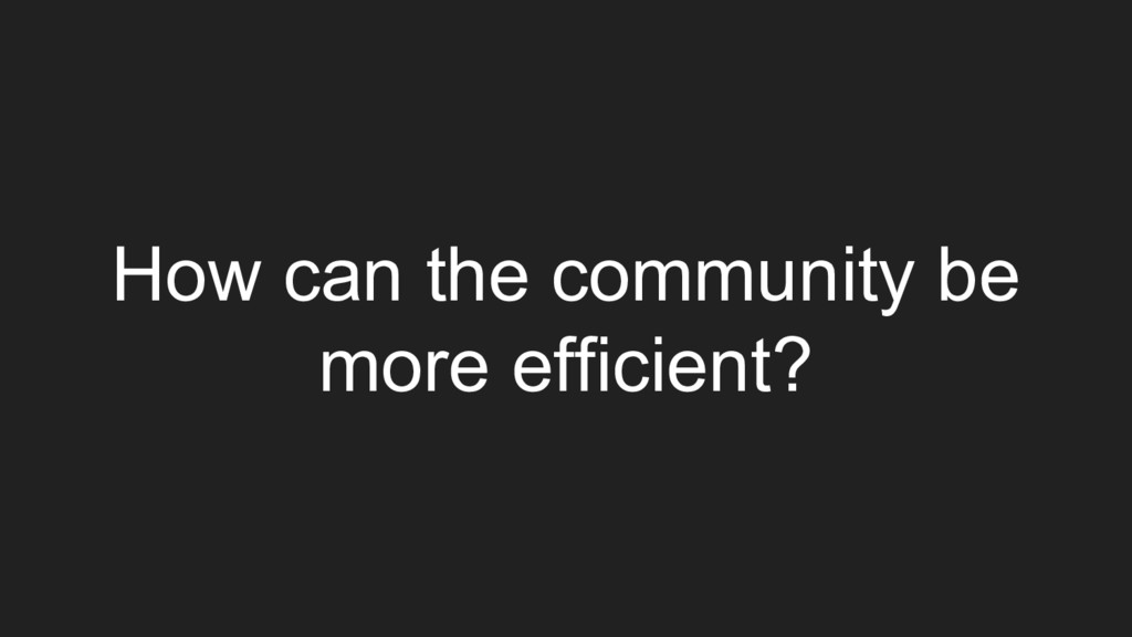 How can the community be more efficient?