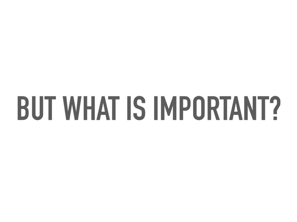 BUT WHAT IS IMPORTANT?
