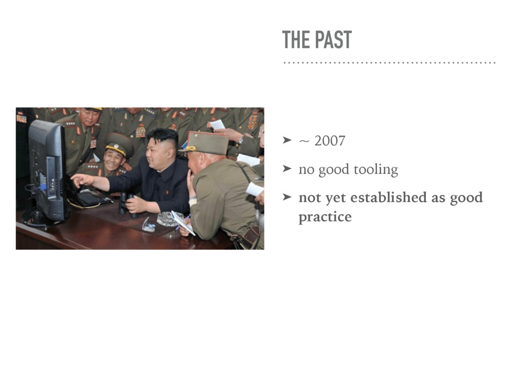 THE PAST ➤ ~ 2007 ➤ no good tooling ➤ not yet e...