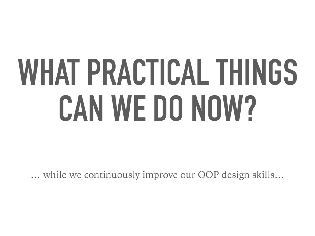 WHAT PRACTICAL THINGS CAN WE DO NOW? … while we...