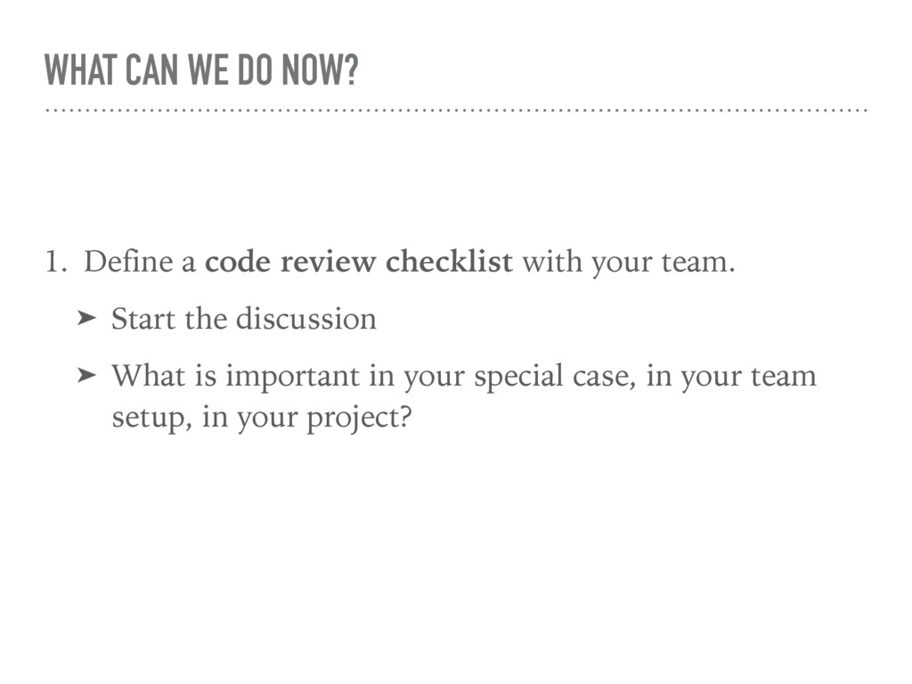 WHAT CAN WE DO NOW? 1. Define a code review che...