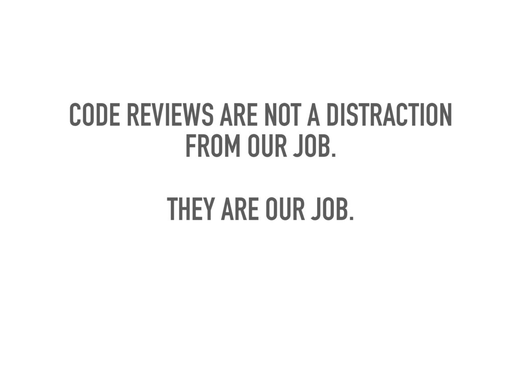 CODE REVIEWS ARE NOT A DISTRACTION FROM OUR JOB...