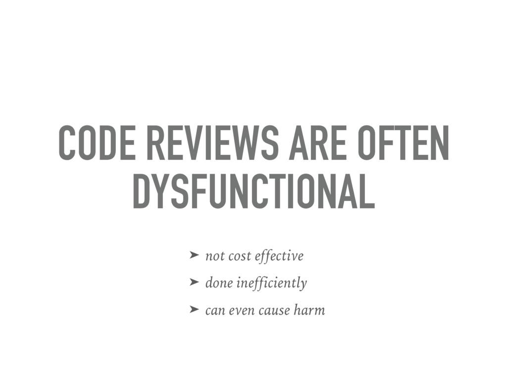 CODE REVIEWS ARE OFTEN DYSFUNCTIONAL ➤ not cost...