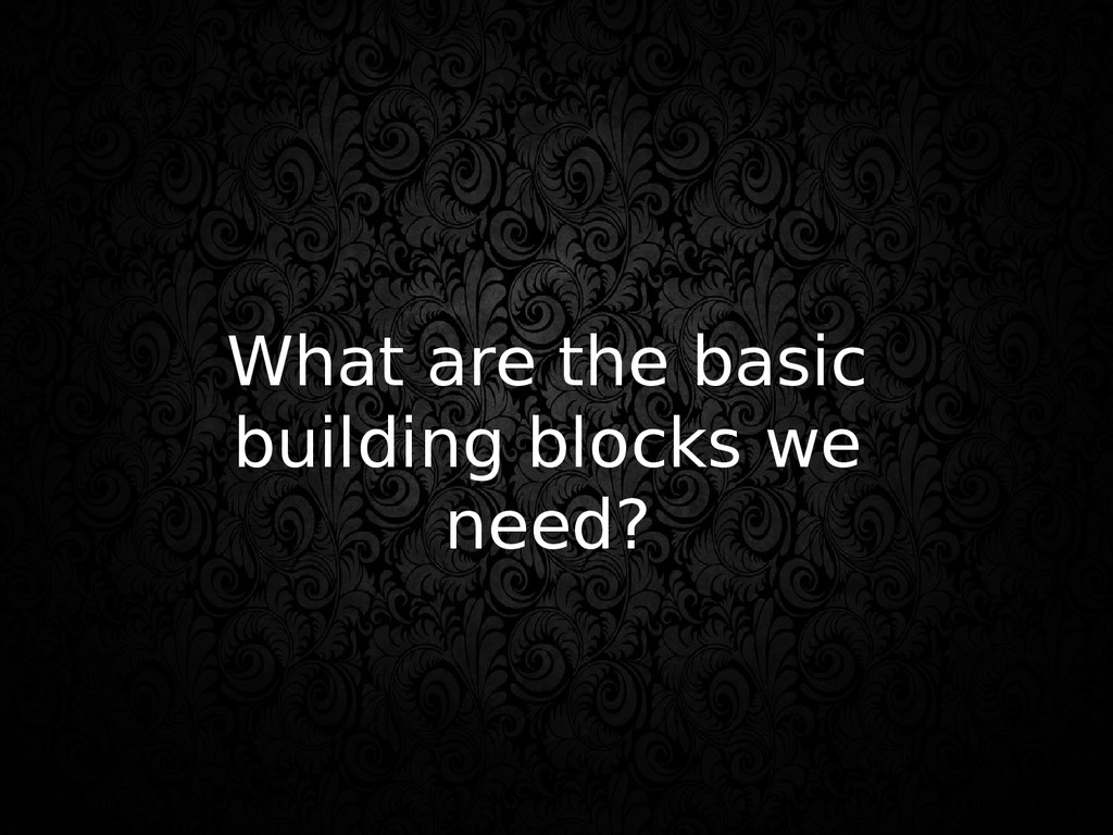 What are the basic building blocks we need?