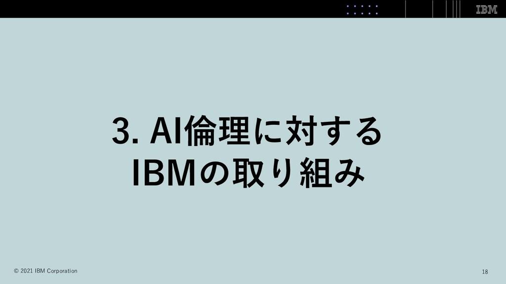 3. AI倫理に対する IBMの取り組み 18 © 2021 IBM Corporation