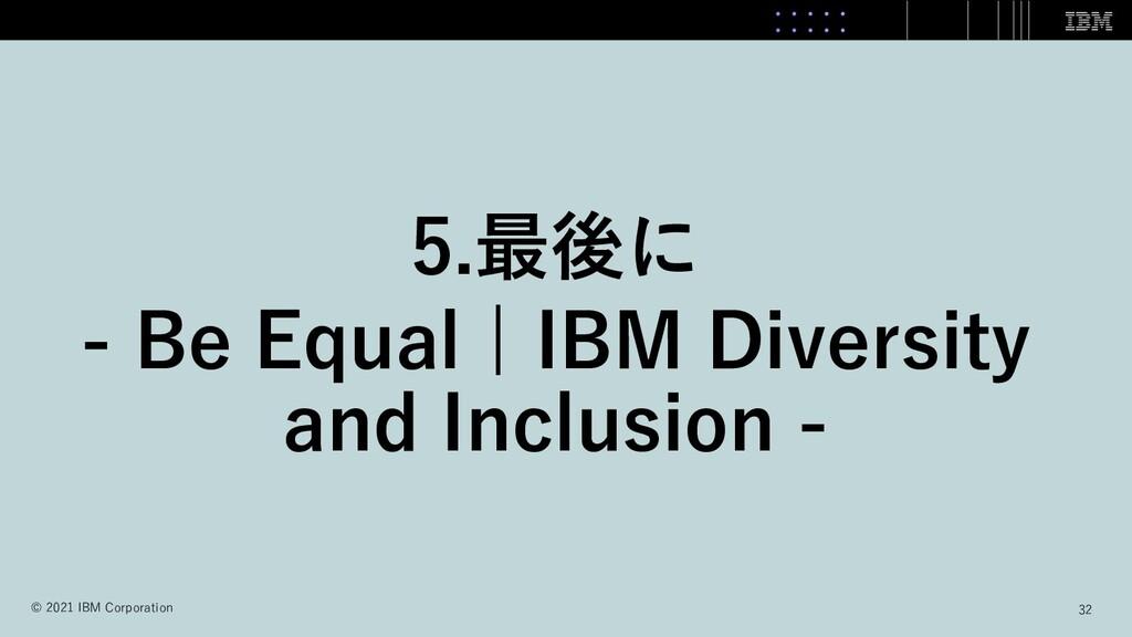 5.最後に - Be Equal   IBM Diversity and Inclusion ...