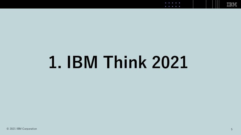 1. IBM Think 2021 5 © 2021 IBM Corporation