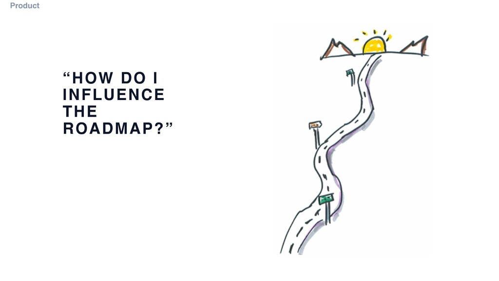 """HOW DO I INFLUENCE THE ROADMAP?"" Product"