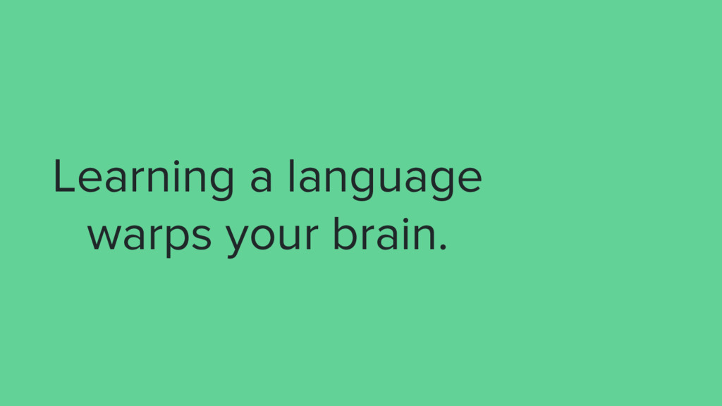 Learning a language warps your brain.