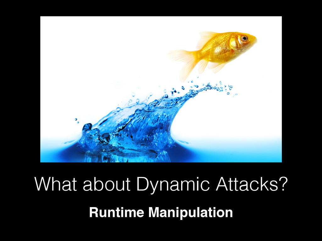 What about Dynamic Attacks? Runtime Manipulation