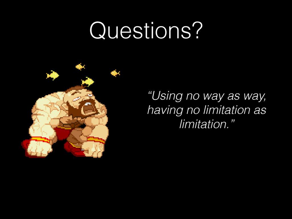 "Questions? ""Using no way as way, having no limi..."