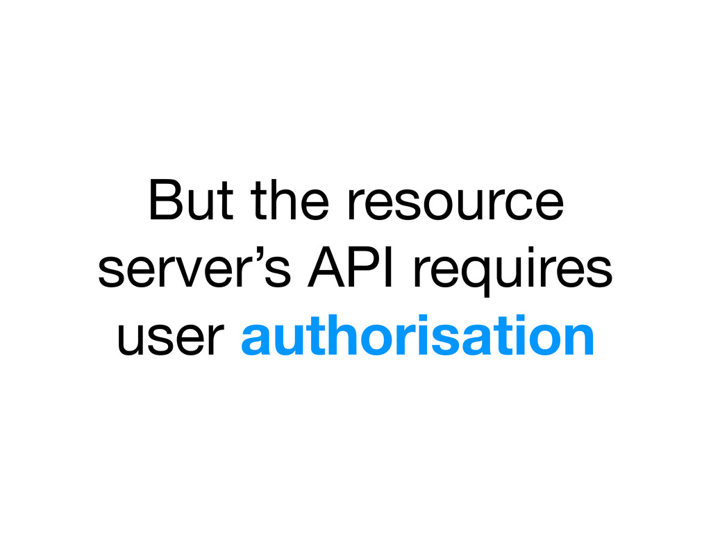 But the resource server's API requires user aut...