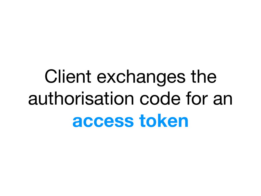 Client exchanges the authorisation code for an ...