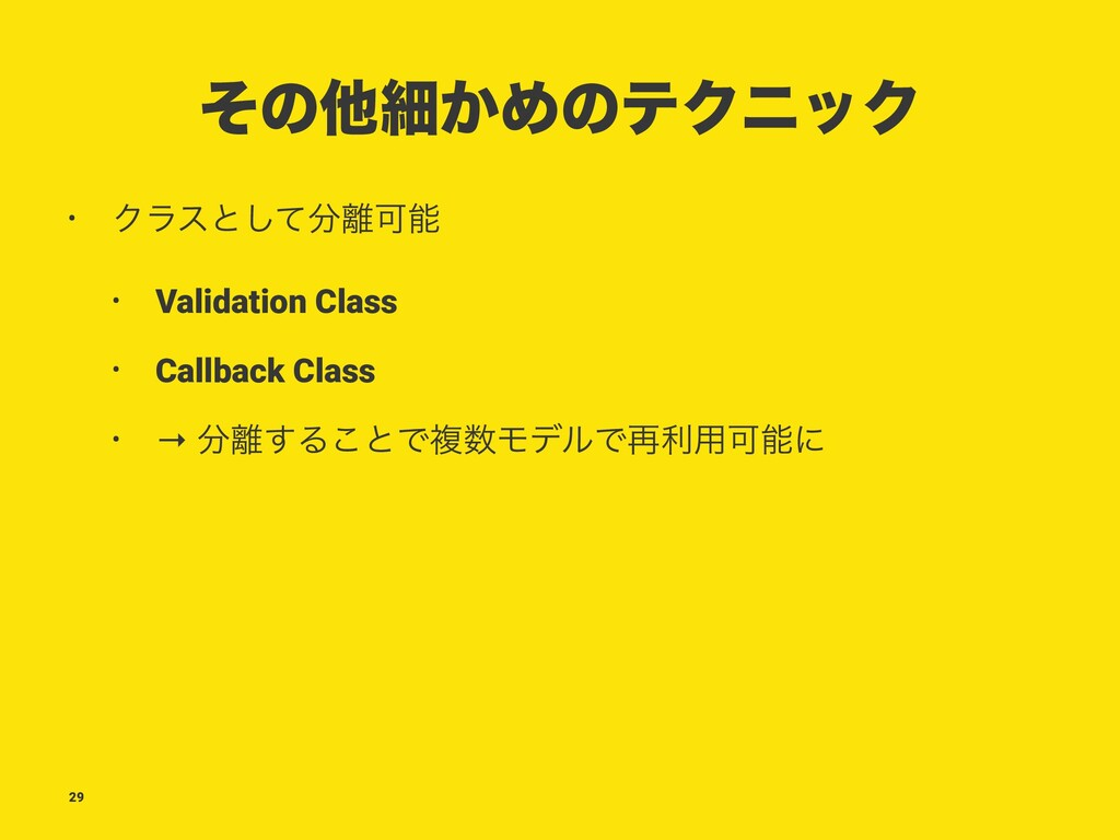 ͦͷଞࡉ͔ΊͷςΫχοΫ • Ϋϥεͱͯ͠Մ • Validation Class • ...