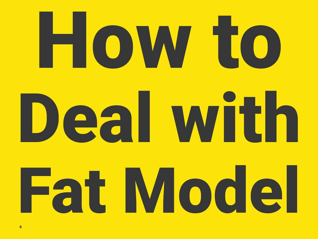 How to Deal with Fat Model 6