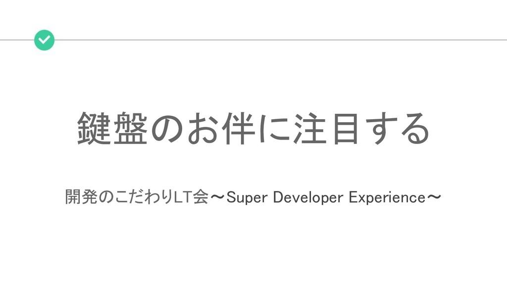 鍵盤のお伴に注目する 開発のこだわりLT会~Super Developer Experien...