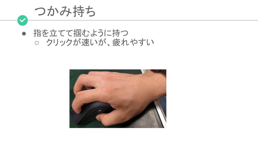 つかみ持ち ● 指を立てて掴むように持つ ○ クリックが速いが、疲れやすい