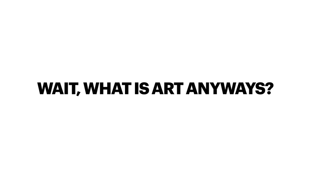 WAIT, WHAT IS ART ANYWAYS?