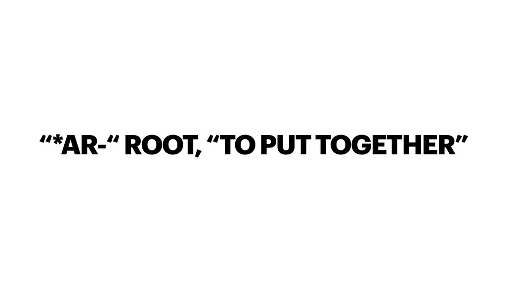 """""""*AR-"""" ROOT, """"TO PUT TOGETHER"""""""