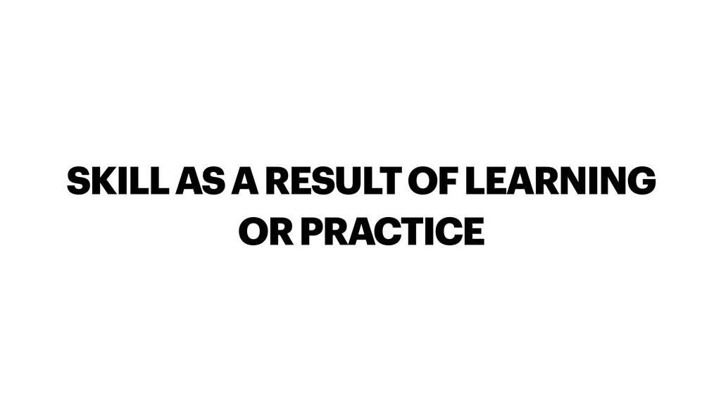 SKILL AS A RESULT OF LEARNING OR PRACTICE