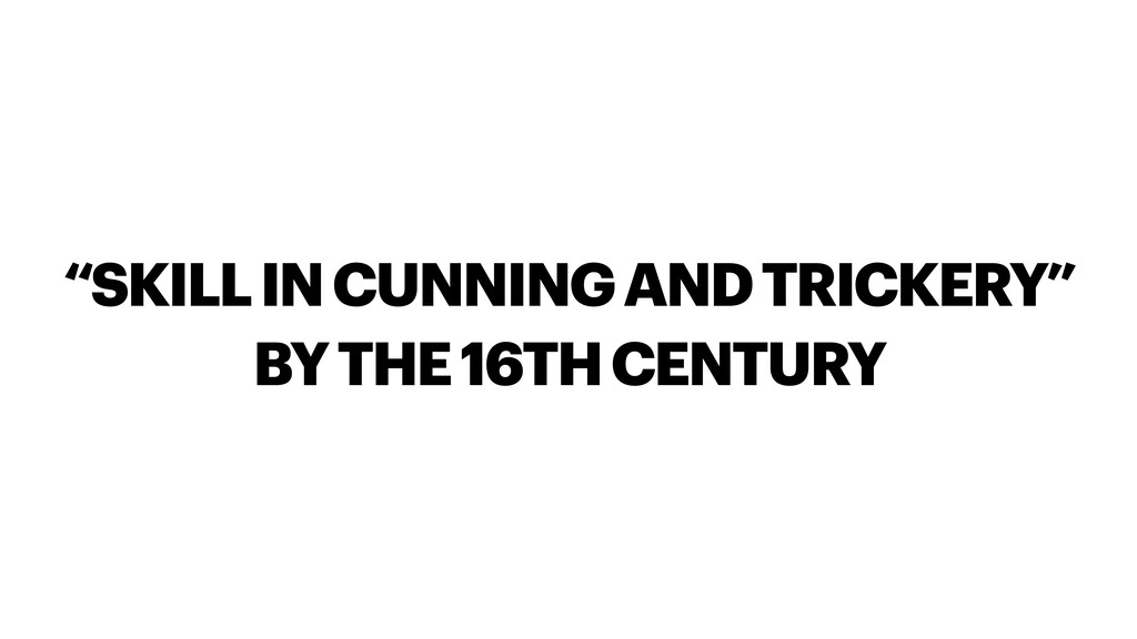 """""""SKILL IN CUNNING AND TRICKERY"""" BY THE 16TH CEN..."""