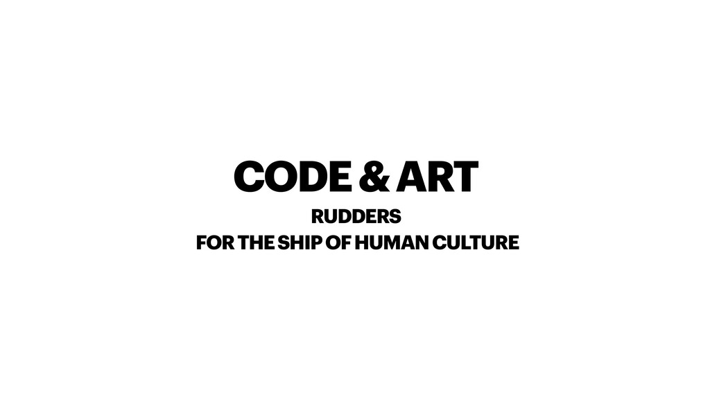 CODE & ART RUDDERS FOR THE SHIP OF HUMAN CULTURE