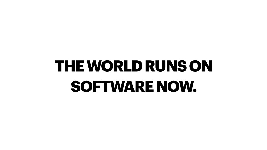 THE WORLD RUNS ON SOFTWARE NOW.