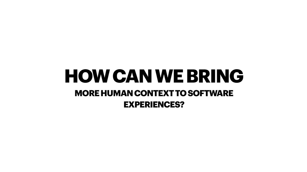 HOW CAN WE BRING MORE HUMAN CONTEXT TO SOFTWARE...