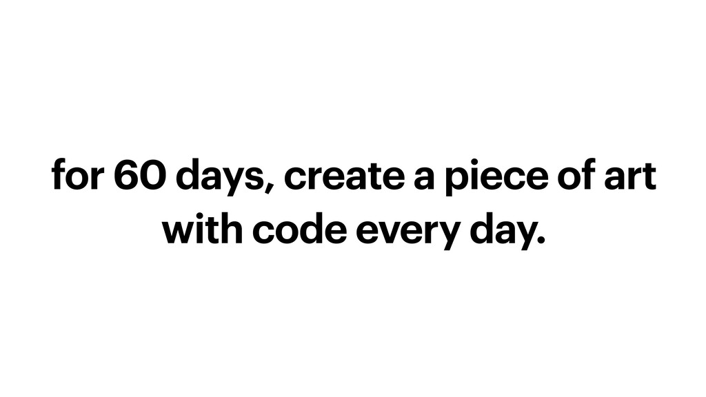 for 60 days, create a piece of art with code ev...