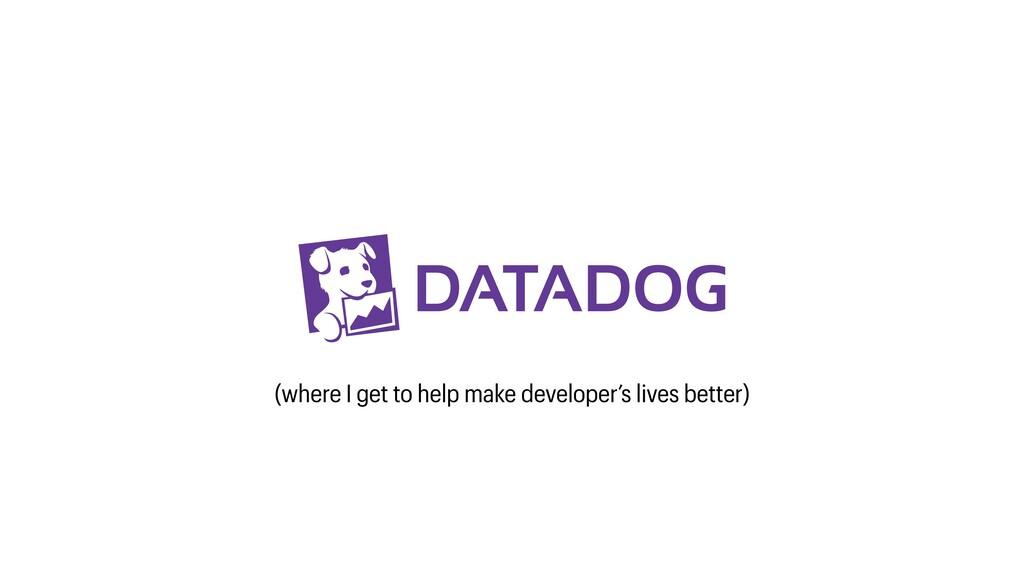 (where I get to help make developer's lives bet...