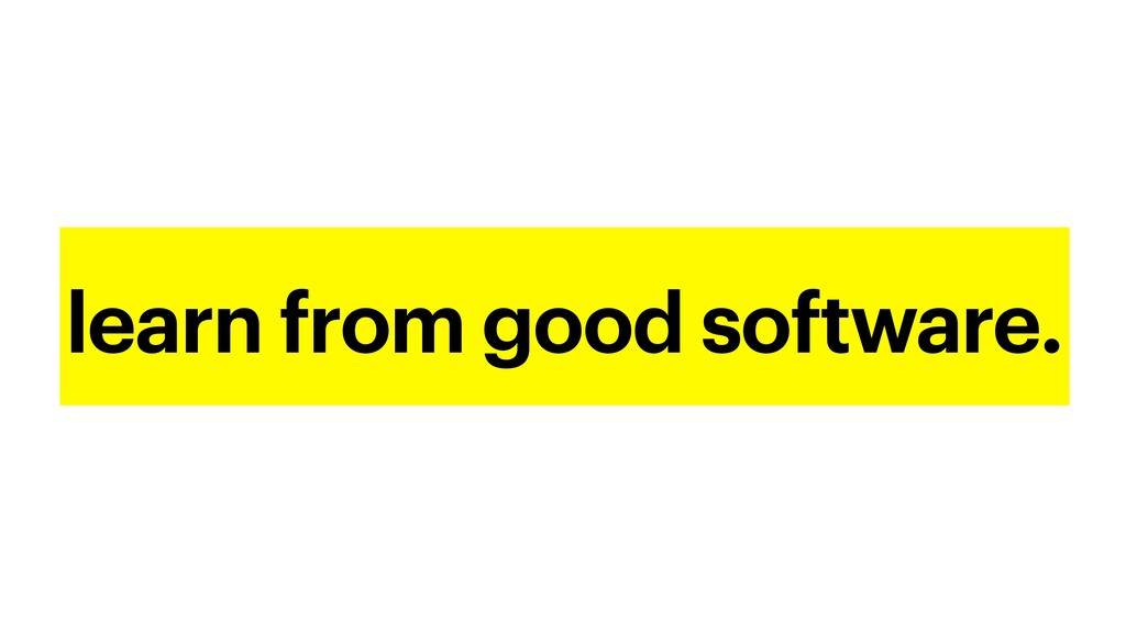 learn from good software.