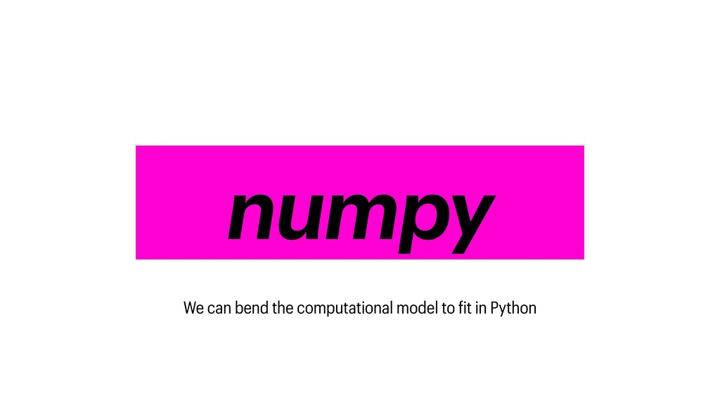 numpy numpy We can bend the computational model...