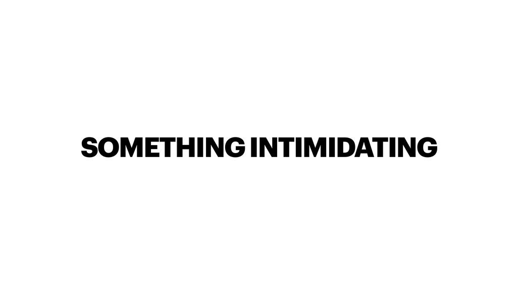 SOMETHING INTIMIDATING