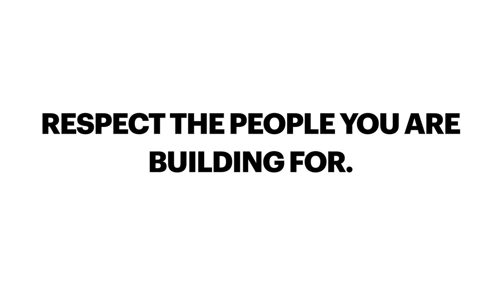 RESPECT THE PEOPLE YOU ARE BUILDING FOR.