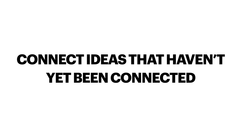 CONNECT IDEAS THAT HAVEN'T YET BEEN CONNECTED