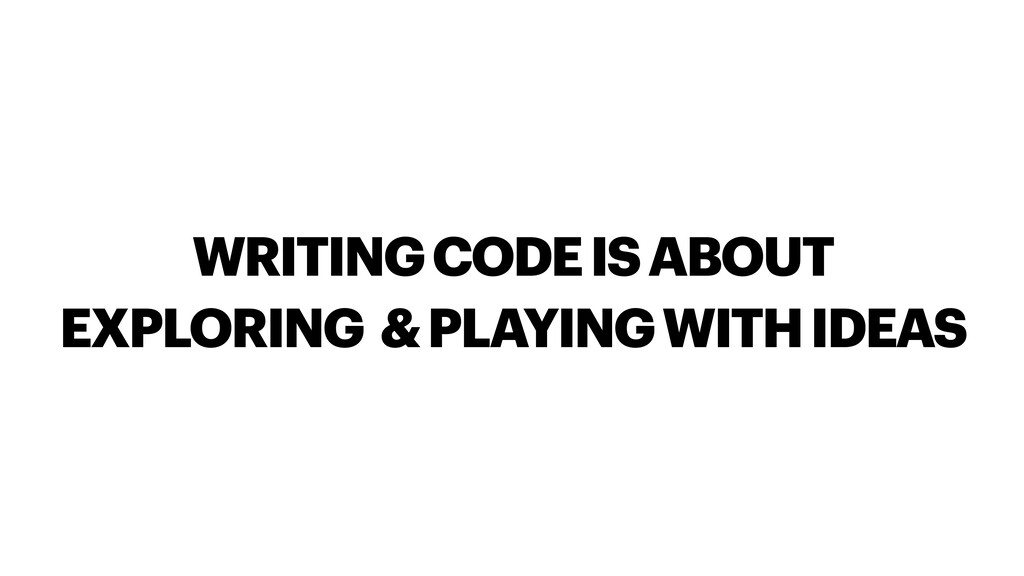 WRITING CODE IS ABOUT EXPLORING & PLAYING WITH ...