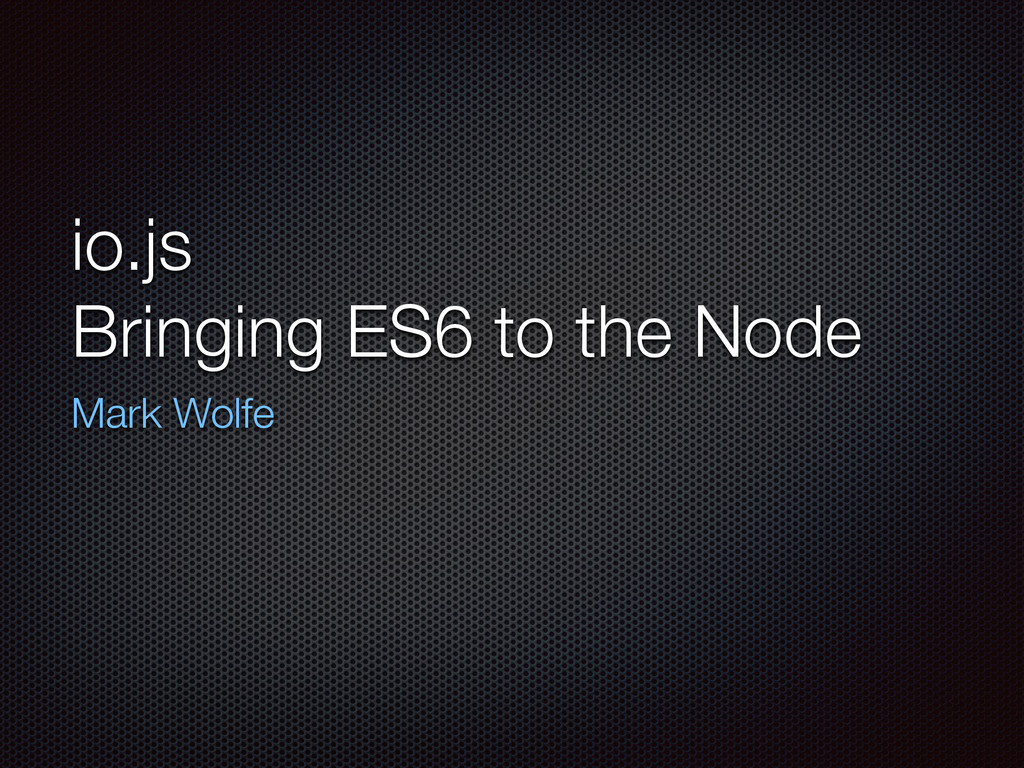 io.js Bringing ES6 to the Node Mark Wolfe