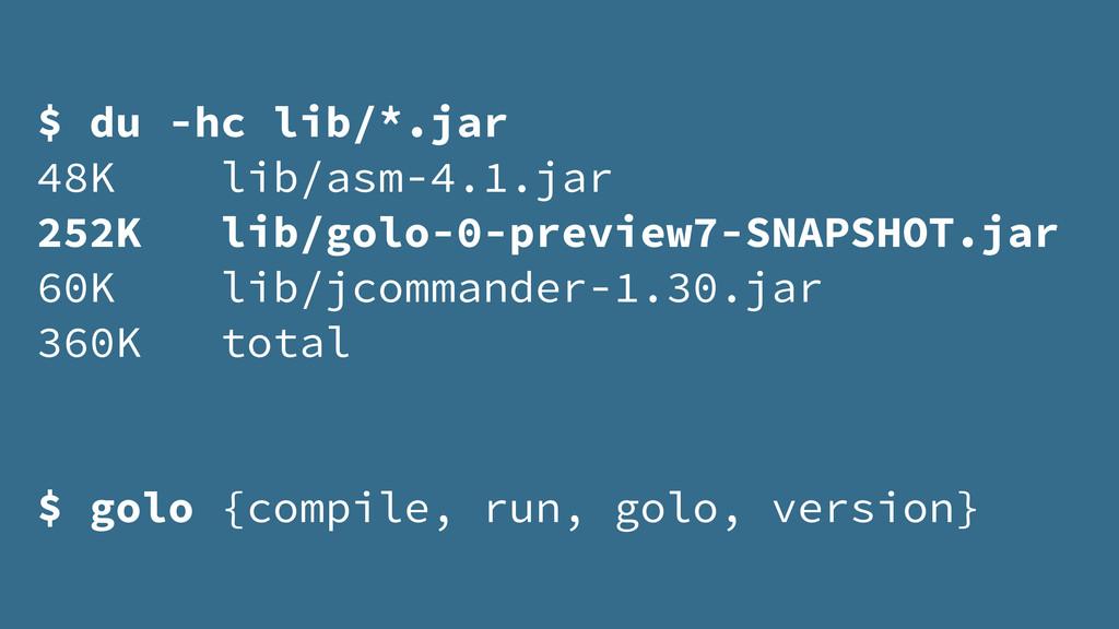 $ du -hc lib/*.jar 48K lib/asm-4.1.jar 252K lib...