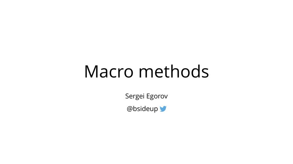 Macro methods Sergei Egorov @bsideup