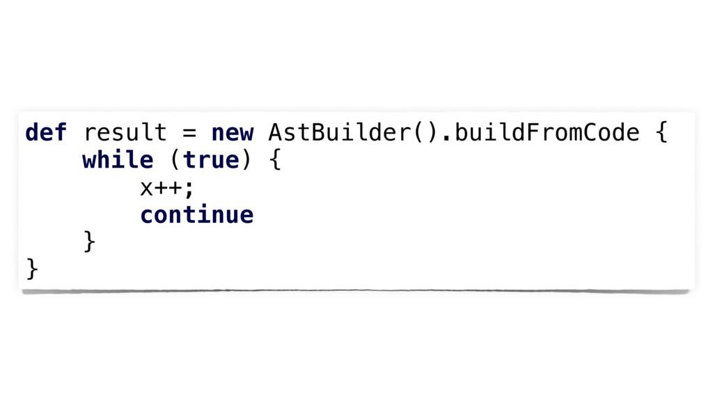 def result = new AstBuilder().buildFromCode { w...
