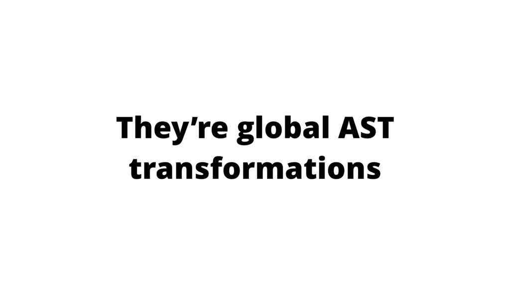 They're global AST transformations